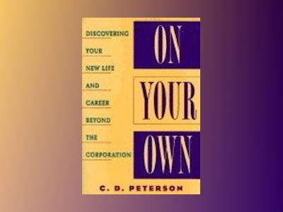 On Your Own: Discovering Your New Life and Career Beyond the Corporation av C. D. Peterson