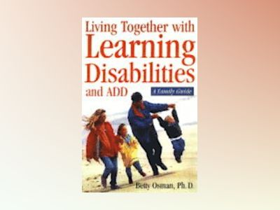 Learning Disabilities and ADHD: A Family Guide to Living and Learning Toget av Betty B. Osman