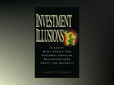 Investment Illusions: A Savvy Wall Street Pro Explores Popular Misconceptio av Martin Fridson
