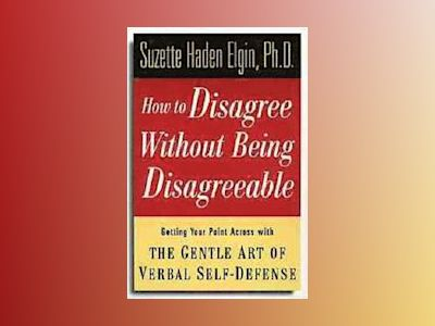 How to Disagree Without Being Disagreeable: Getting Your Point Across with av Suzette Haden Elgin