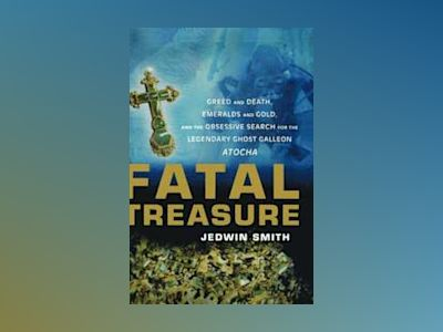 Fatal Treasure: Greed and Death, Emeralds and Gold, and the Obsessive Searc av Jedwin Smith