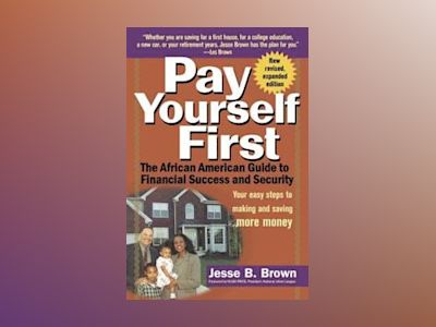 Pay Yourself First: The African American Guide to Financial Success and Sec av Jesse B. Brown