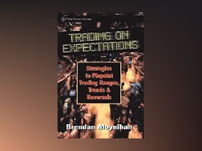 Trading on Expectations: Strategies to Pinpoint Trading Ranges, Trends, and av Brendan Moynihan