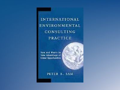 International Environmental Consulting Practice: How and Where to Take Adva av Peter A. Sam
