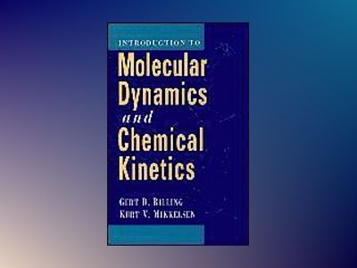 Introduction to Molecular Dynamics and Chemical Kinetics and Advanced Molec av Gert Due Billing