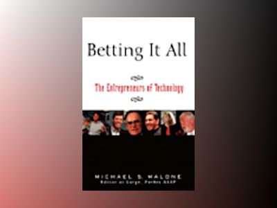 Betting It All: The Entrepreneurs of Technology av Michael S. Malone
