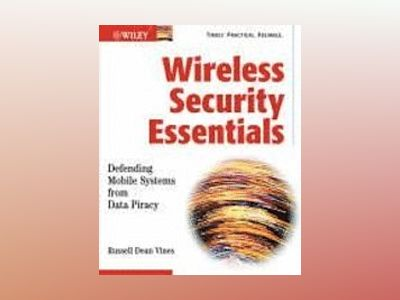 Wireless Security Essentials: Defending Mobile Systems from Data Piracy av Russell Dean Vines
