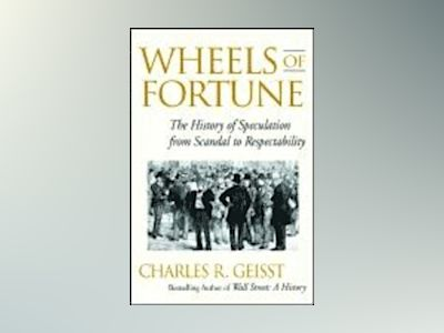 Wheels of Fortune: The History of Speculation from Scandal to Respectabilit av Charles R. Geisst
