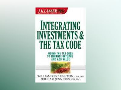 J.K. Lasser ProTM Integrating Investments and the Tax Code : Using the Tax av William Reichenstein