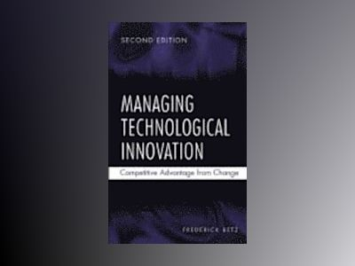 Managing Technological Innovation: Competitive Advantage from Change, 2nd E av Frederick Betz