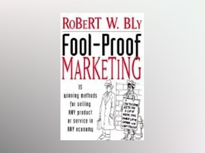 Fool-Proof Marketing: 15 Winning Methods for Selling Any Product or Service av Robert W. Bly