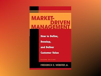 Market-Driven Management: How to Define, Develop, and Deliver Customer Valu av Frederick E. Webster Jr.