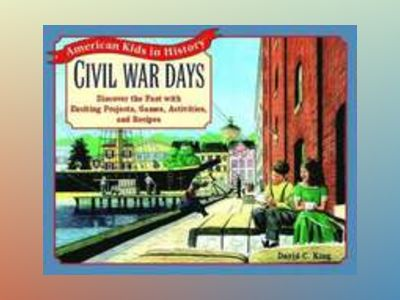 Civil War Days: Discover the Past with Exciting Projects, Games, Activities av David C. King