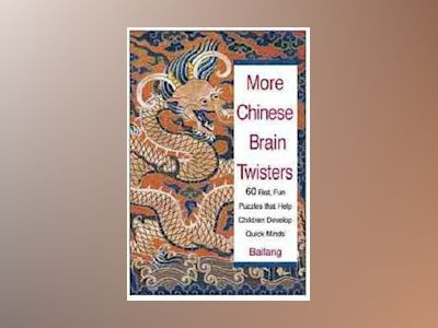 More Chinese Brain Twisters: 60 Fast, Fun Puzzles That Help Children Develo av Baifang