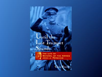 Until the Last Trumpet Sounds: The Life of General of the Armies John J. Pe av Gene Smith