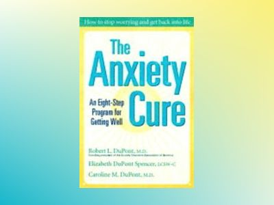 The Anxiety Cure: An Eight-Step Program for Getting Well av Robert L. DuPont