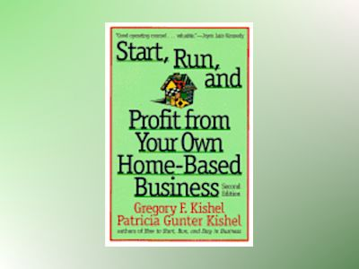 Start, Run, and Profit from Your Own Home-Based Business, 2nd Edition av Gregory Kishel