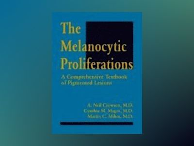The Melanocytic Proliferations: A Comprehensive Textbook of Pigmented Lesio av A. Neil Crowson