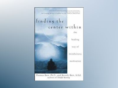 Finding the Center Within: The Healing Way of Mindfulness Meditation av Thomas Bien PhD