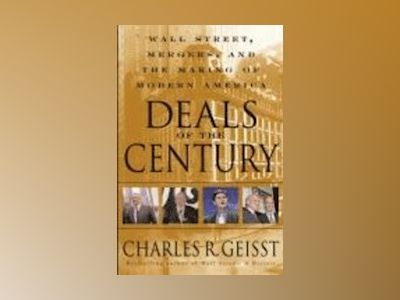 Deals of the Century: Wall Street, Mergers, and the Making of Modern Americ av Charles R. Geisst