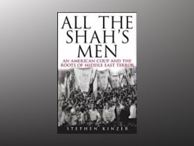 All the Shah's Men: An American Coup and the Roots of Middle East Terror av Stephen Kinzer