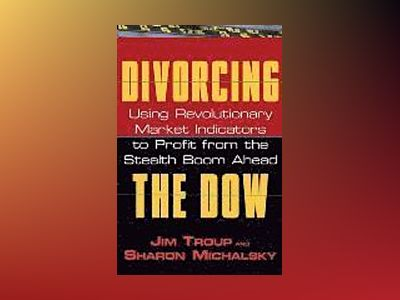 Divorcing the Dow: Using Revolutionary Market Indicators to Profit from the av Jim Troup