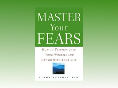 Master Your Fears: How to Triumph Over Your Worries and Get On with Your Li av Linda Sapadin Ph.D.