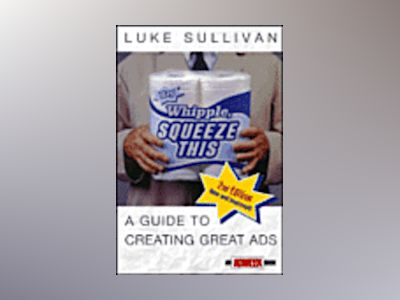 Hey, Whipple, Squeeze This: A Guide to Creating Great Ads (An Adweek Book), av Luke Sullivan