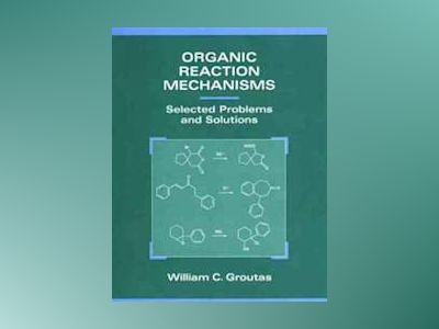 Organic Reaction Mechanisms: Selected Problems and Solutions av William C. Groutas