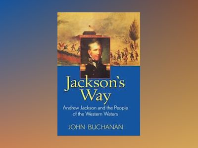 Jackson's Way: Andrew Jackson and the People of the Western Waters av John Buchanan