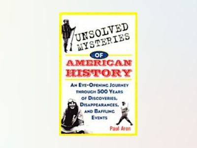Unsolved Mysteries of American History: An Eye-Opening Journey through 500 av Paul H. Aron