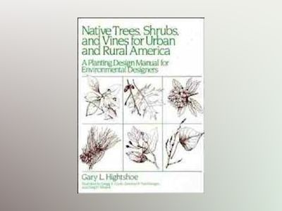 Native Trees Shrubs, and Vines for Urban and Rural America: A Planting Desi av Gary L. Hightshoe