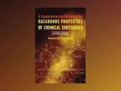 A Comprehensive Guide to the Hazardous Properties of Chemical Substances, 2 av Pradyot Patnaik