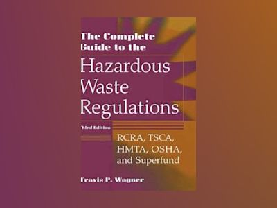 The Complete Guide to Hazardous Waste Regulations: RCRA, TSCA, HTMA, EPCRA, av Travis P. Wagner