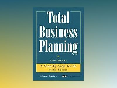 Total Business Planning: A Step-by-Step Guide with Forms, 3rd Edition av E. James Burton