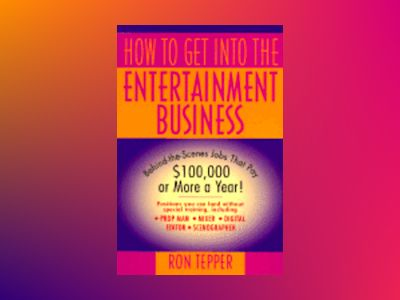 How to Get into the Entertainment Business: Behind-the-Scenes Jobs that Pay av Ron Tepper