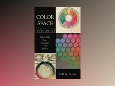 Color Space and Its Divisions: Color Order from Antiquity to the Present av Rolf G. Kuehni