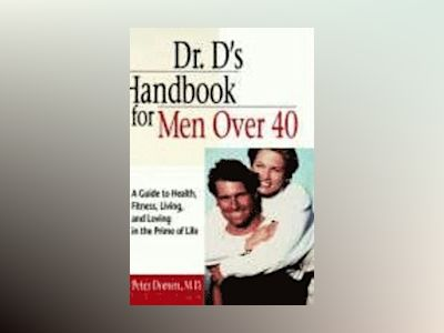 Dr. D's Handbook for Men Over 40: A Guide to Health, Fitness, Living, and L av Peter Dorsen