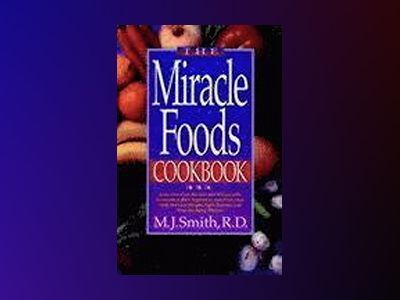 The Miracle Foods Cookbook: Easy, Low-Cost Recipes and Menus with Antioxida av M. J. Smith