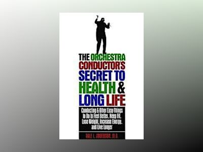 The Orchestra Conductor's Secret to Health & Long Life: Conducting and Othe av Dale L. Anderson
