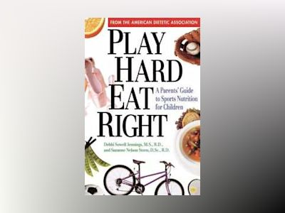 Play Hard, Eat Right: A Parent's Guide to Sports Nutrition for Children av American Dietetic Association