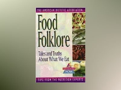 Food Folklore: Tales and Truths About What We Eat av American Dietetic Association