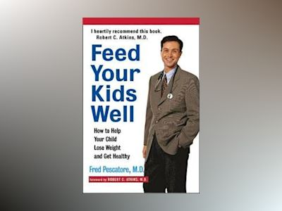 Feed Your Kids Well: How to Help Your Child Lose Weight and Get Healthy av Fred Pescatore