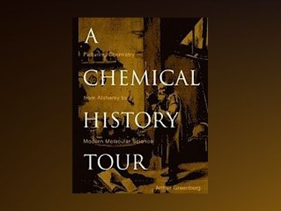 A Chemical History Tour: Picturing Chemistry from Alchemy to Modern Molecul av Arthur Greenberg