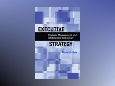 Executive Strategy: Strategic Management and Information Technology av Frederick Betz