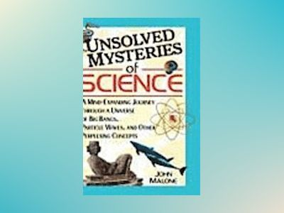 Unsolved Mysteries of Science: A Mind-Expanding Journey through a Universe av John Malone