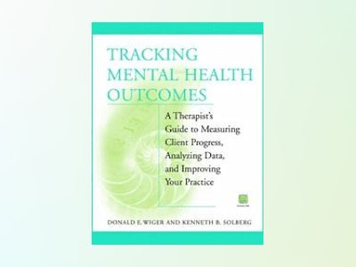 Tracking Mental Health Outcomes: A Therapist's Guide to Measuring Client Pr av Donald E. Wiger