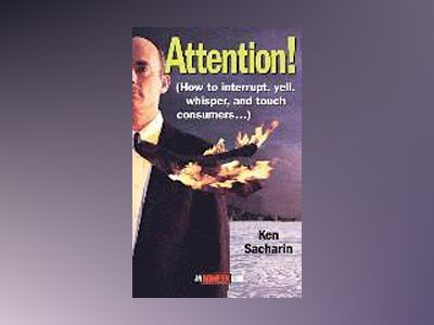Attention!: How to Interrupt, Yell, Whisper, and Touch Consumers av Ken Sacharin