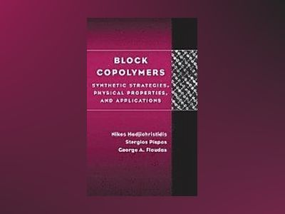 Block Copolymers: Synthetic Strategies, Physical Properties, and Applicatio av Nikos Hadjichristidis