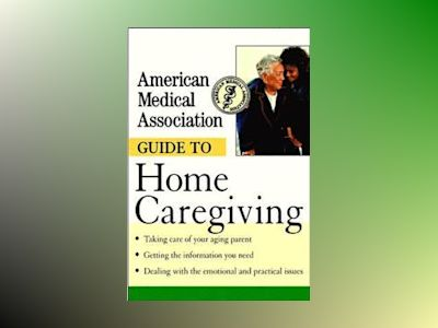 American Medical Association Guide to Home Caregiving av American Medical Association